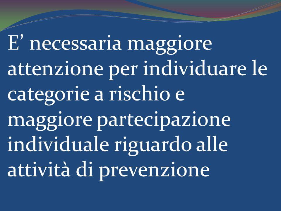 E' necessaria maggiore attenzione per individuare le categorie a rischio e maggiore partecipazione individuale riguardo alle attività di prevenzione