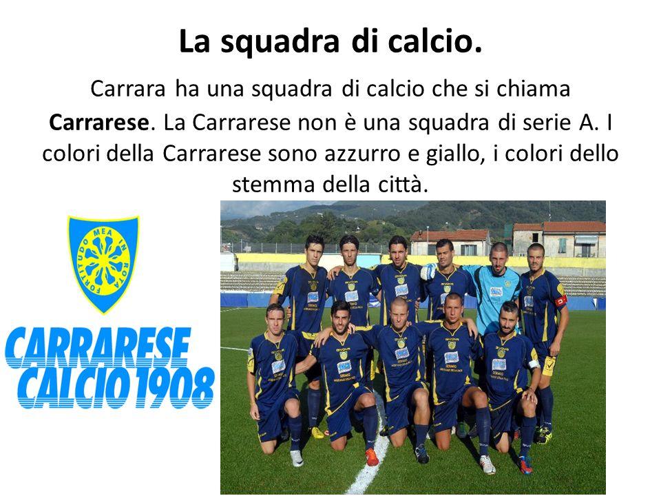 La squadra di calcio.Carrara ha una squadra di calcio che si chiama Carrarese.