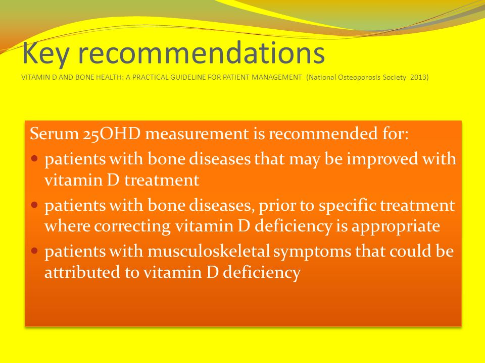 Key recommendations VITAMIN D AND BONE HEALTH: A PRACTICAL GUIDELINE FOR PATIENT MANAGEMENT (National Osteoporosis Society 2013)