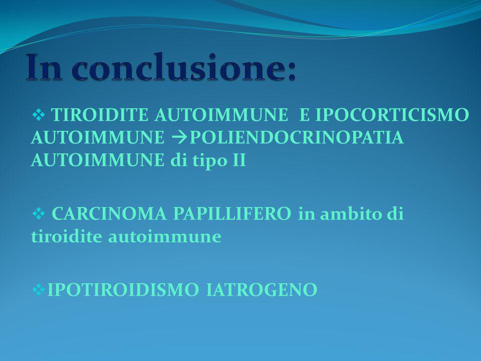 In conclusione: TIROIDITE AUTOIMMUNE E IPOCORTICISMO AUTOIMMUNE POLIENDOCRINOPATIA AUTOIMMUNE di tipo II.