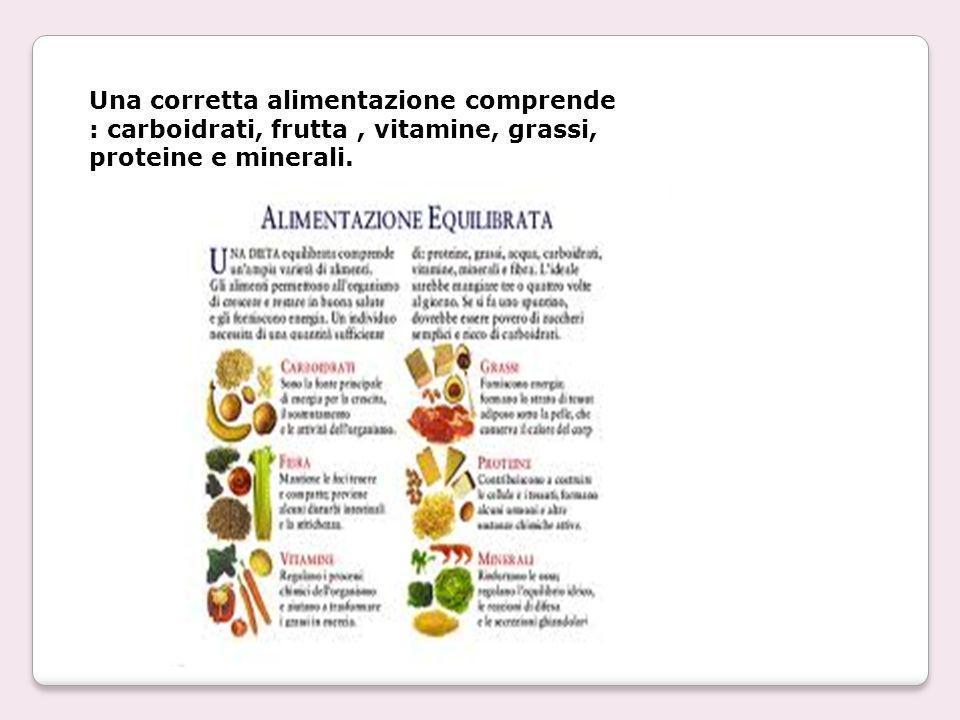 Una corretta alimentazione comprende : carboidrati, frutta , vitamine, grassi, proteine e minerali.