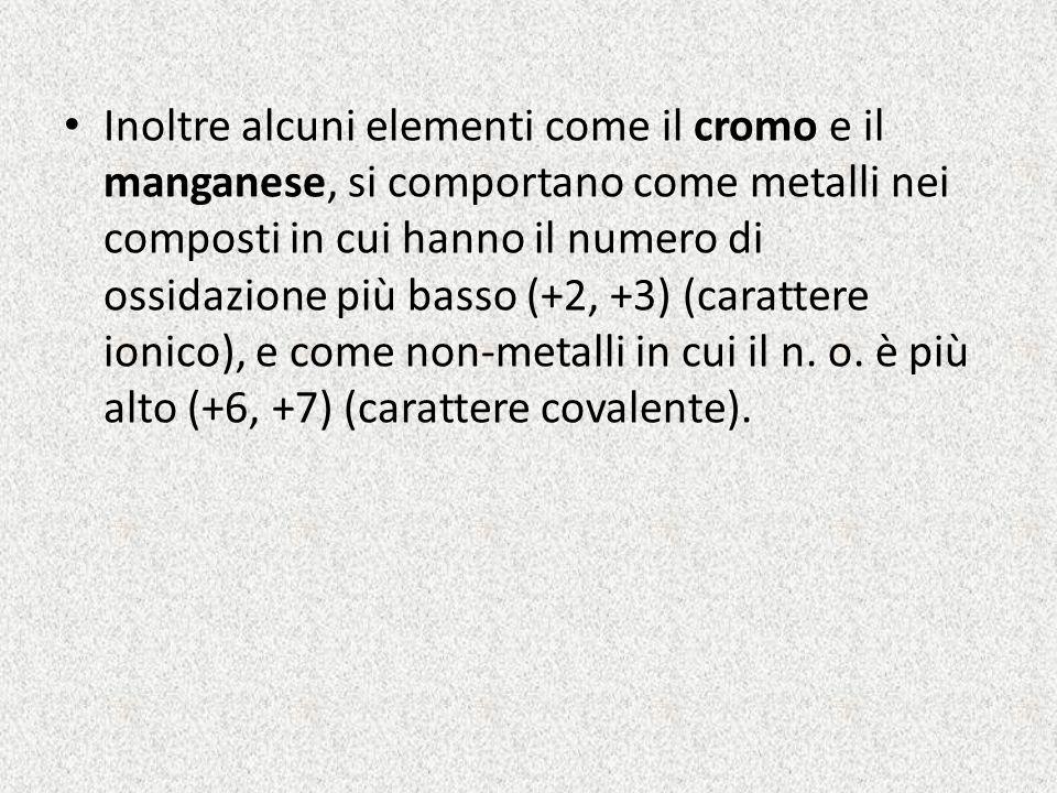 Inoltre alcuni elementi come il cromo e il manganese, si comportano come metalli nei composti in cui hanno il numero di ossidazione più basso (+2, +3) (carattere ionico), e come non-metalli in cui il n.