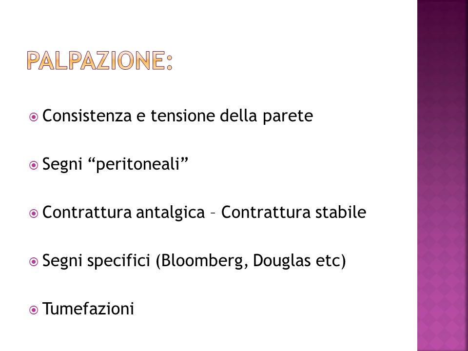 Palpazione: Consistenza e tensione della parete Segni peritoneali