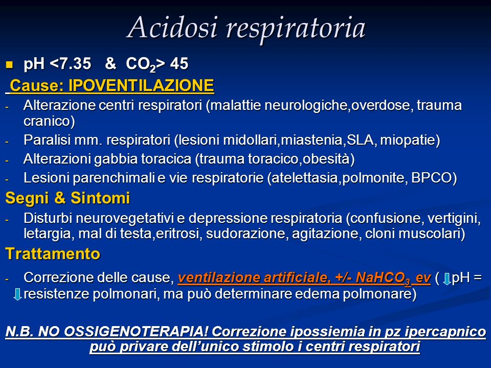 Acidosi respiratoria pH <7.35 & CO2> 45 Cause: IPOVENTILAZIONE