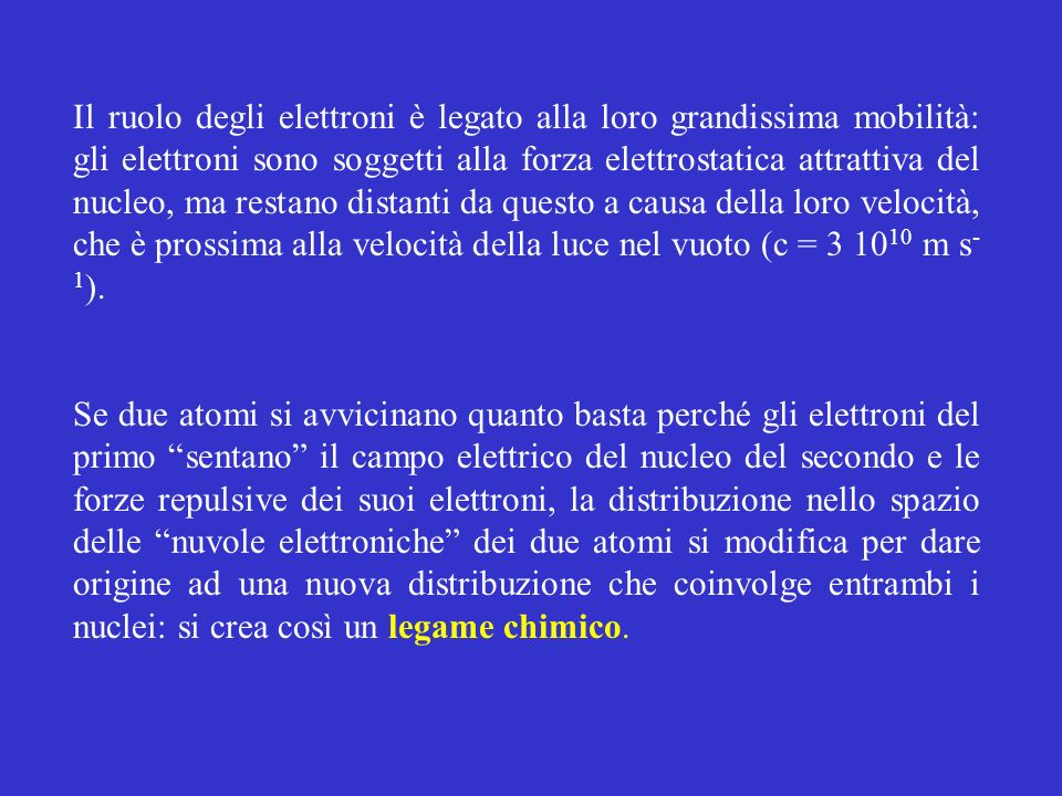Il ruolo degli elettroni è legato alla loro grandissima mobilità: gli elettroni sono soggetti alla forza elettrostatica attrattiva del nucleo, ma restano distanti da questo a causa della loro velocità, che è prossima alla velocità della luce nel vuoto (c = 3 1010 m s-1).