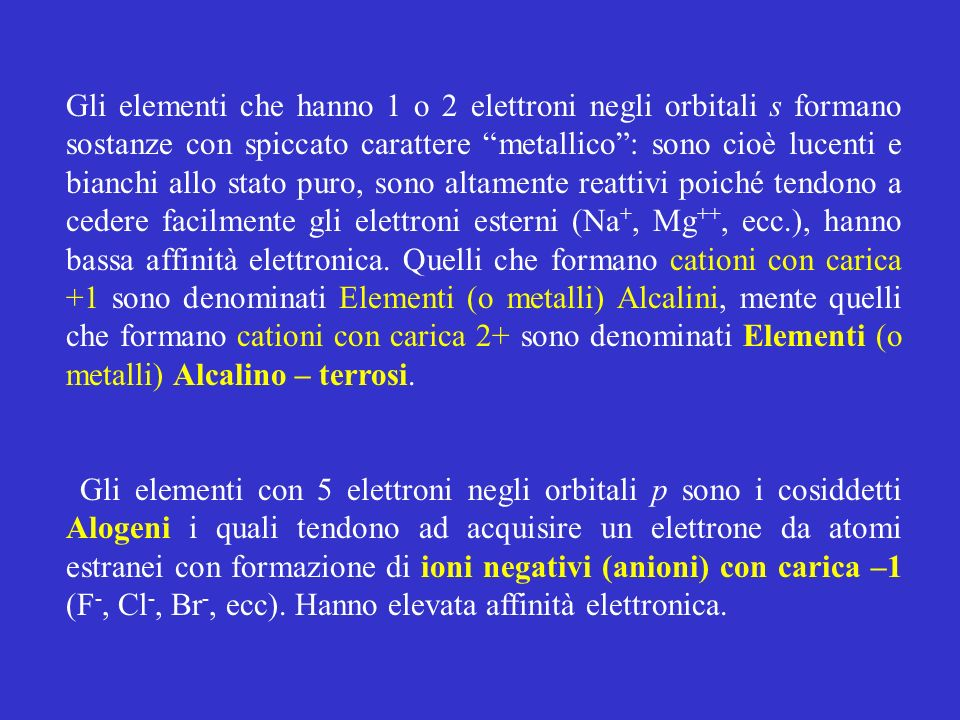 Gli elementi che hanno 1 o 2 elettroni negli orbitali s formano sostanze con spiccato carattere metallico : sono cioè lucenti e bianchi allo stato puro, sono altamente reattivi poiché tendono a cedere facilmente gli elettroni esterni (Na+, Mg++, ecc.), hanno bassa affinità elettronica. Quelli che formano cationi con carica +1 sono denominati Elementi (o metalli) Alcalini, mente quelli che formano cationi con carica 2+ sono denominati Elementi (o metalli) Alcalino – terrosi.