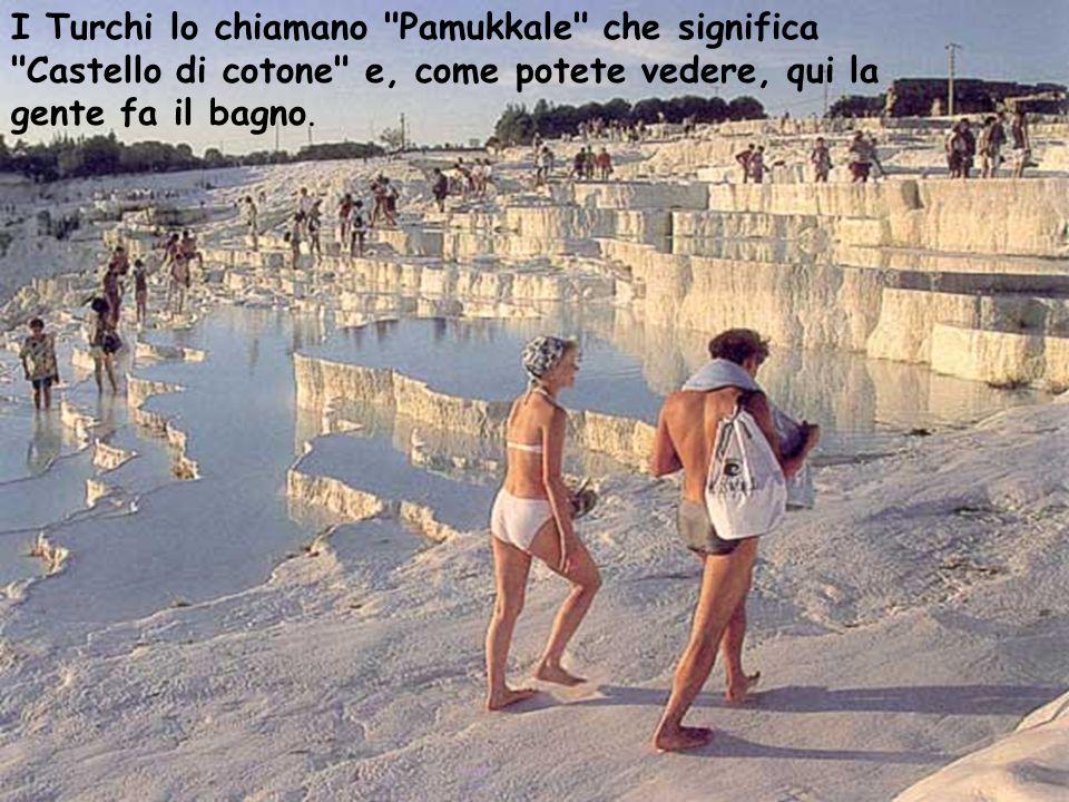 I Turchi lo chiamano Pamukkale che significa Castello di cotone e, come potete vedere, qui la gente fa il bagno.