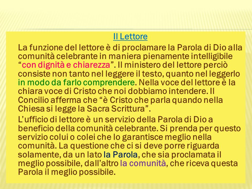 Il Lettore La funzione del lettore è di proclamare la Parola di Dio alla comunità celebrante in maniera pienamente intelligibile con dignità e chiarezza .