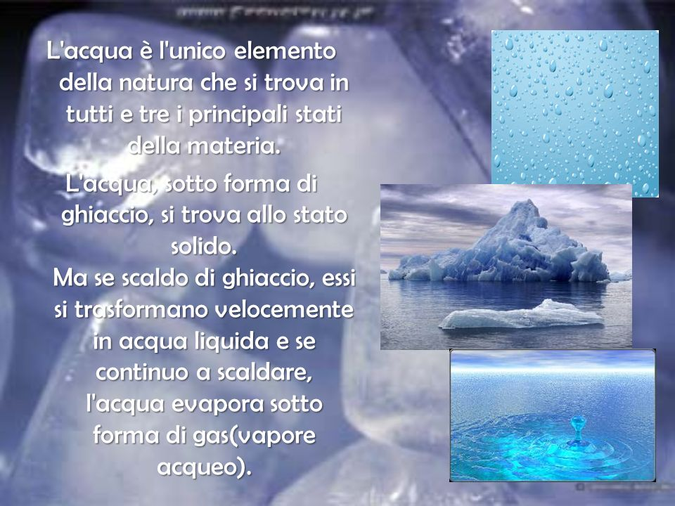 L acqua è l unico elemento della natura che si trova in tutti e tre i principali stati della materia.