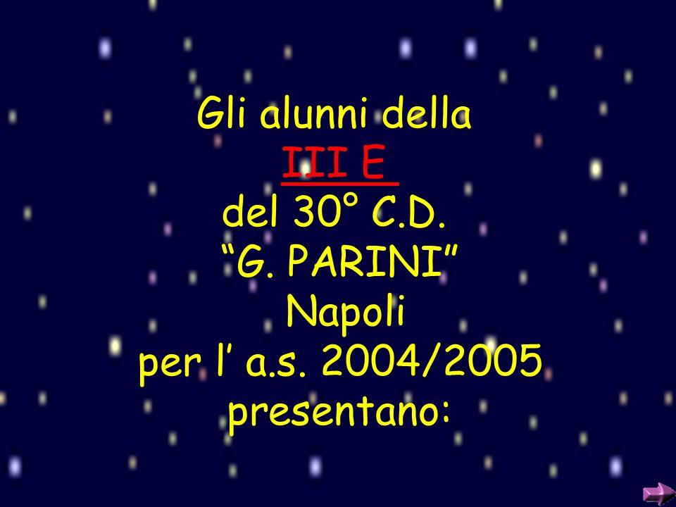 Gli alunni della III E del 30° C.D. G. PARINI Napoli per l' a.s. 2004/2005 presentano: