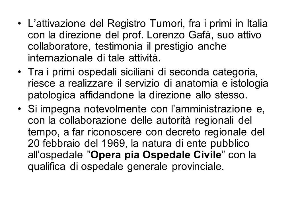L'attivazione del Registro Tumori, fra i primi in Italia con la direzione del prof. Lorenzo Gafà, suo attivo collaboratore, testimonia il prestigio anche internazionale di tale attività.