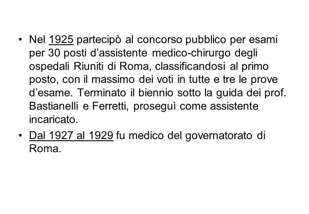 Nel 1925 partecipò al concorso pubblico per esami per 30 posti d'assistente medico-chirurgo degli ospedali Riuniti di Roma, classificandosi al primo posto, con il massimo dei voti in tutte e tre le prove d'esame. Terminato il biennio sotto la guida dei prof. Bastianelli e Ferretti, proseguì come assistente incaricato.