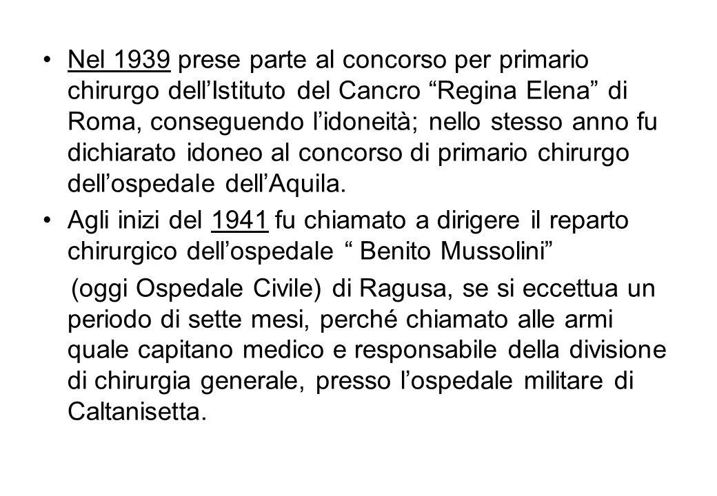 Nel 1939 prese parte al concorso per primario chirurgo dell'Istituto del Cancro Regina Elena di Roma, conseguendo l'idoneità; nello stesso anno fu dichiarato idoneo al concorso di primario chirurgo dell'ospedale dell'Aquila.