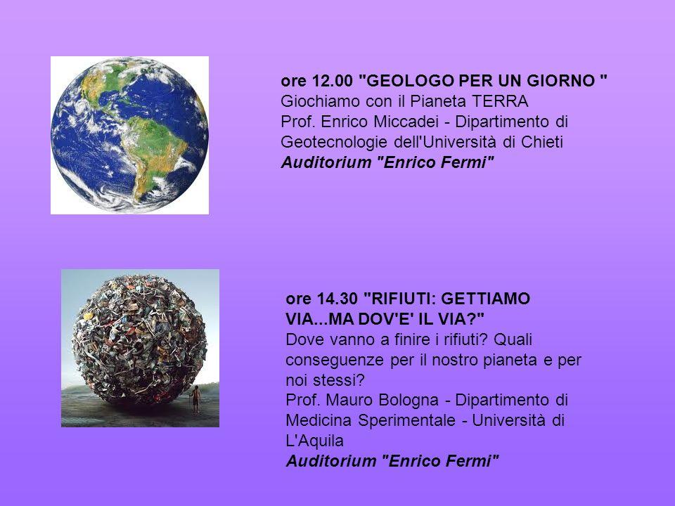 ore 12.00 GEOLOGO PER UN GIORNO Giochiamo con il Pianeta TERRA Prof. Enrico Miccadei - Dipartimento di Geotecnologie dell Università di Chieti Auditorium Enrico Fermi