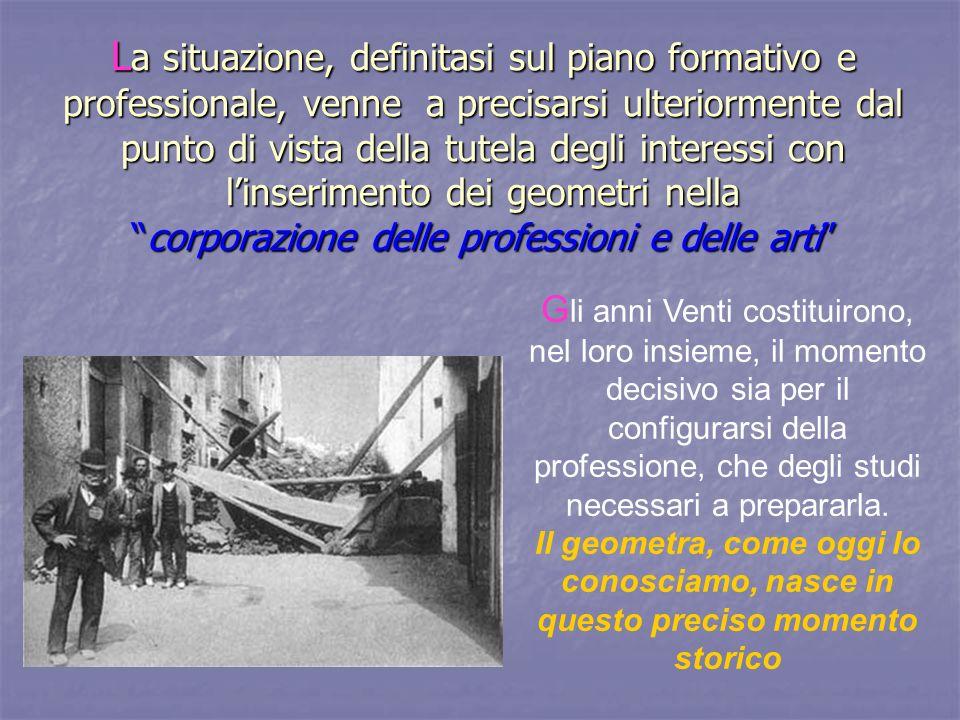 La situazione, definitasi sul piano formativo e professionale, venne a precisarsi ulteriormente dal punto di vista della tutela degli interessi con l'inserimento dei geometri nella corporazione delle professioni e delle arti