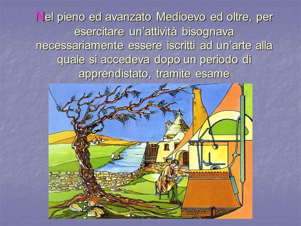 Nel pieno ed avanzato Medioevo ed oltre, per esercitare un'attività bisognava necessariamente essere iscritti ad un'arte alla quale si accedeva dopo un periodo di apprendistato, tramite esame