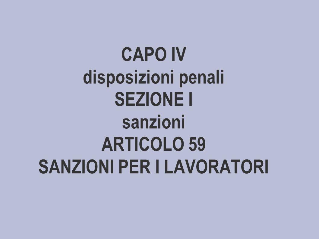CAPO IV disposizioni penali SEZIONE I sanzioni ARTICOLO 59 SANZIONI PER I LAVORATORI