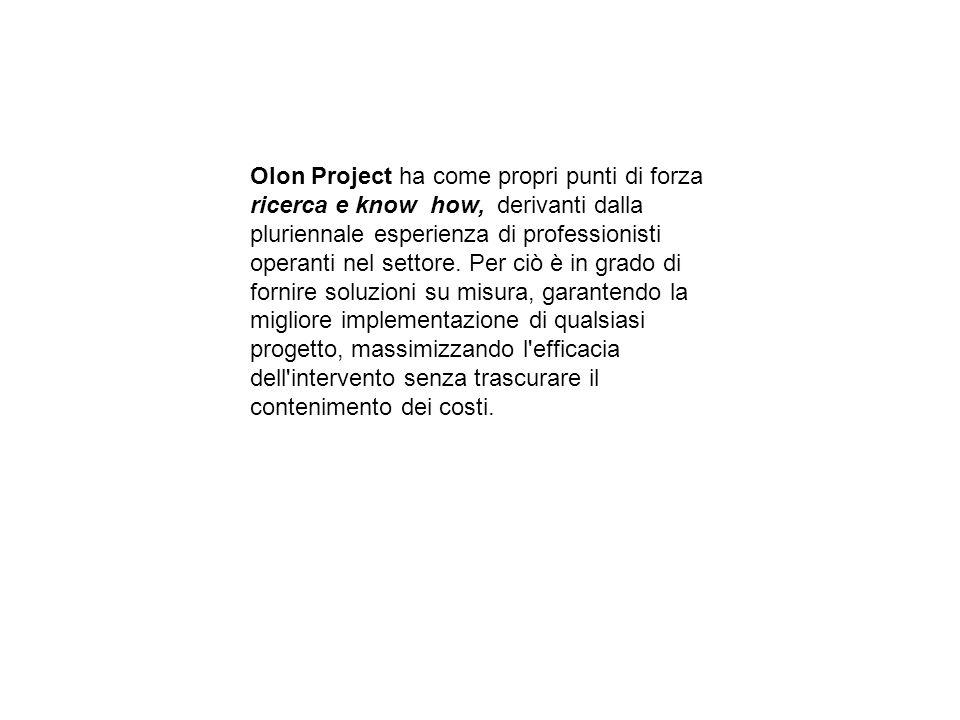 Olon Project ha come propri punti di forza ricerca e know how, derivanti dalla pluriennale esperienza di professionisti operanti nel settore. Per ciò è in grado di fornire soluzioni su misura, garantendo la migliore implementazione di qualsiasi progetto, massimizzando l efficacia dell intervento senza trascurare il contenimento dei costi.