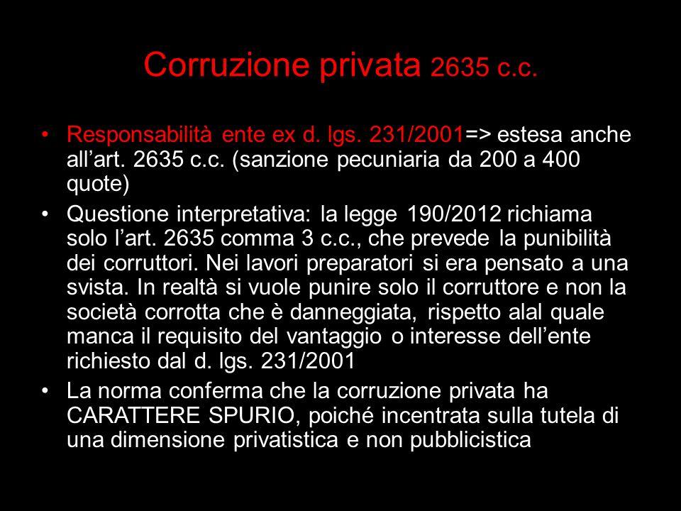Corruzione privata 2635 c.c. Responsabilità ente ex d. lgs. 231/2001=> estesa anche all'art. 2635 c.c. (sanzione pecuniaria da 200 a 400 quote)