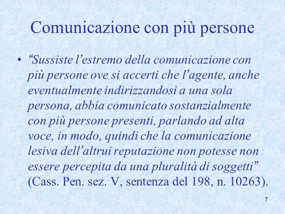 Sussiste il requisito della comunicazione con più persone, necessario per integrare il reato, anche quando le espressioni offensive siano comunicate ad una sola persona ma destinate ad essere riferite ad almeno un'altra persona, che ne abbia poi effettiva conoscenza (Cass.