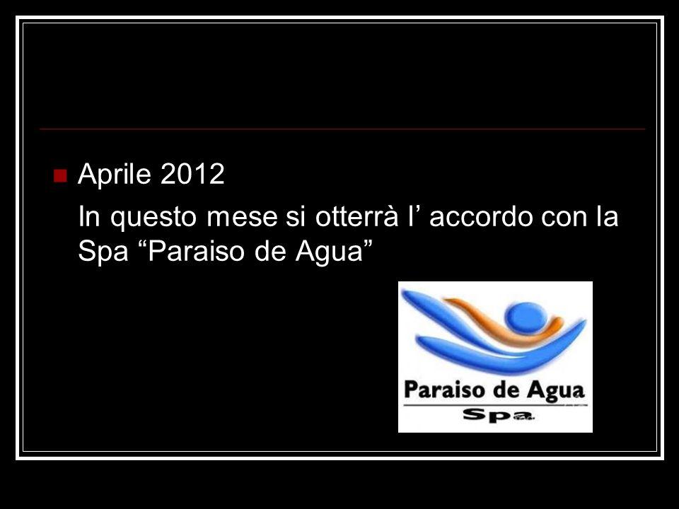 Aprile 2012 In questo mese si otterrà l' accordo con la Spa Paraiso de Agua