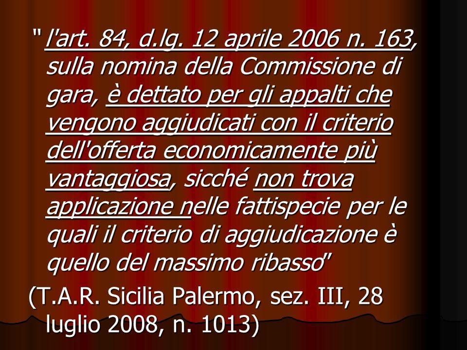l art. 84, d.lg. 12 aprile 2006 n. 163, sulla nomina della Commissione di gara, è dettato per gli appalti che vengono aggiudicati con il criterio dell offerta economicamente più vantaggiosa, sicché non trova applicazione nelle fattispecie per le quali il criterio di aggiudicazione è quello del massimo ribasso