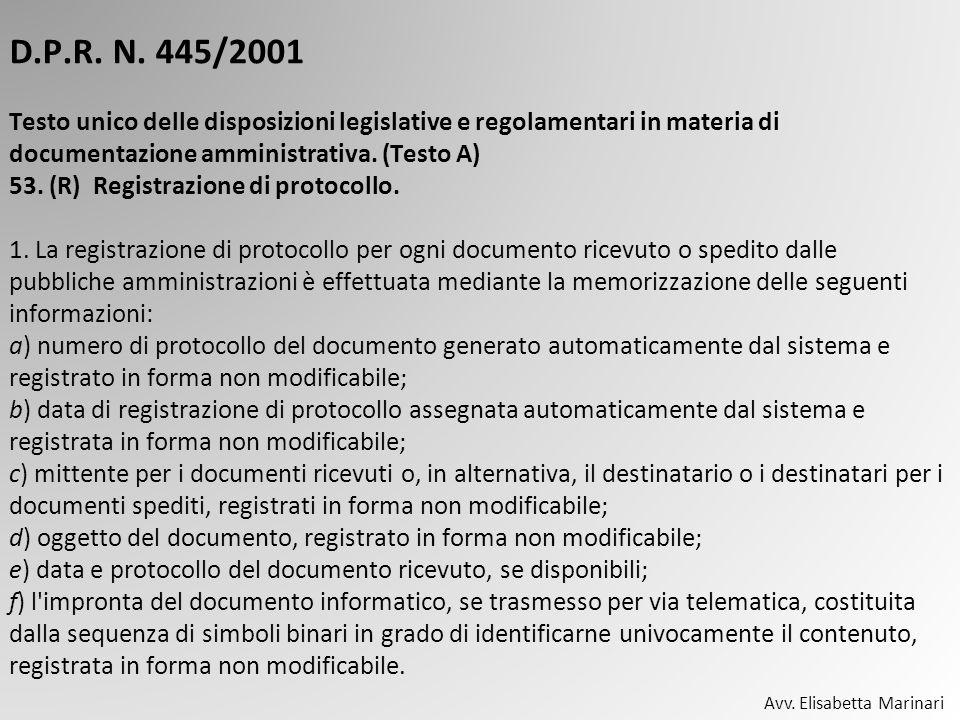 D.P.R. N. 445/2001 Testo unico delle disposizioni legislative e regolamentari in materia di documentazione amministrativa. (Testo A) 53. (R) Registrazione di protocollo. 1. La registrazione di protocollo per ogni documento ricevuto o spedito dalle pubbliche amministrazioni è effettuata mediante la memorizzazione delle seguenti informazioni: a) numero di protocollo del documento generato automaticamente dal sistema e registrato in forma non modificabile; b) data di registrazione di protocollo assegnata automaticamente dal sistema e registrata in forma non modificabile; c) mittente per i documenti ricevuti o, in alternativa, il destinatario o i destinatari per i documenti spediti, registrati in forma non modificabile; d) oggetto del documento, registrato in forma non modificabile; e) data e protocollo del documento ricevuto, se disponibili; f) l impronta del documento informatico, se trasmesso per via telematica, costituita dalla sequenza di simboli binari in grado di identificarne univocamente il contenuto, registrata in forma non modificabile.