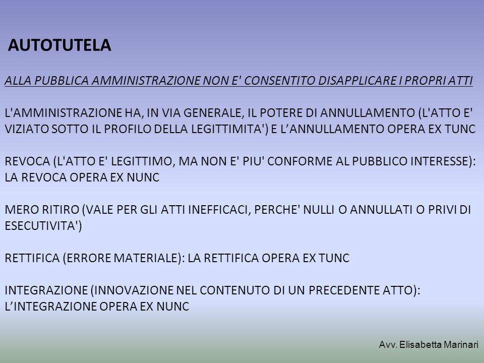 AUTOTUTELA ALLA PUBBLICA AMMINISTRAZIONE NON E CONSENTITO DISAPPLICARE I PROPRI ATTI L AMMINISTRAZIONE HA, IN VIA GENERALE, IL POTERE DI ANNULLAMENTO (L ATTO E VIZIATO SOTTO IL PROFILO DELLA LEGITTIMITA ) E L'ANNULLAMENTO OPERA EX TUNC REVOCA (L ATTO E LEGITTIMO, MA NON E PIU CONFORME AL PUBBLICO INTERESSE): LA REVOCA OPERA EX NUNC MERO RITIRO (VALE PER GLI ATTI INEFFICACI, PERCHE NULLI O ANNULLATI O PRIVI DI ESECUTIVITA ) RETTIFICA (ERRORE MATERIALE): LA RETTIFICA OPERA EX TUNC INTEGRAZIONE (INNOVAZIONE NEL CONTENUTO DI UN PRECEDENTE ATTO): L'INTEGRAZIONE OPERA EX NUNC