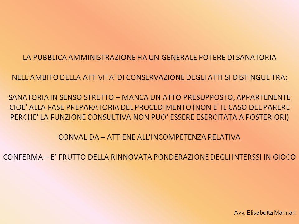 LA PUBBLICA AMMINISTRAZIONE HA UN GENERALE POTERE DI SANATORIA NELL AMBITO DELLA ATTIVITA DI CONSERVAZIONE DEGLI ATTI SI DISTINGUE TRA: SANATORIA IN SENSO STRETTO – MANCA UN ATTO PRESUPPOSTO, APPARTENENTE CIOE ALLA FASE PREPARATORIA DEL PROCEDIMENTO (NON E IL CASO DEL PARERE PERCHE LA FUNZIONE CONSULTIVA NON PUO ESSERE ESERCITATA A POSTERIORI) CONVALIDA – ATTIENE ALL INCOMPETENZA RELATIVA CONFERMA – E' FRUTTO DELLA RINNOVATA PONDERAZIONE DEGLI INTERSSI IN GIOCO