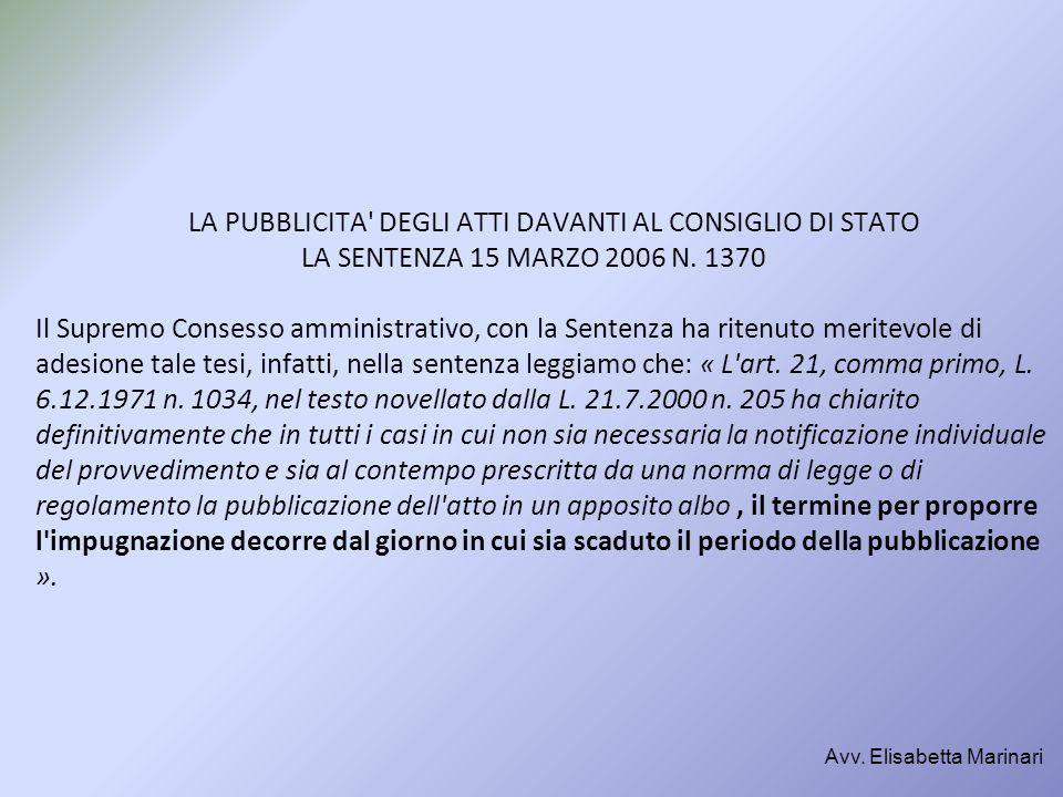 LA PUBBLICITA DEGLI ATTI DAVANTI AL CONSIGLIO DI STATO LA SENTENZA 15 MARZO 2006 N. 1370 Il Supremo Consesso amministrativo, con la Sentenza ha ritenuto meritevole di adesione tale tesi, infatti, nella sentenza leggiamo che: « L art. 21, comma primo, L. 6.12.1971 n. 1034, nel testo novellato dalla L. 21.7.2000 n. 205 ha chiarito definitivamente che in tutti i casi in cui non sia necessaria la notificazione individuale del provvedimento e sia al contempo prescritta da una norma di legge o di regolamento la pubblicazione dell atto in un apposito albo , il termine per proporre l impugnazione decorre dal giorno in cui sia scaduto il periodo della pubblicazione ».