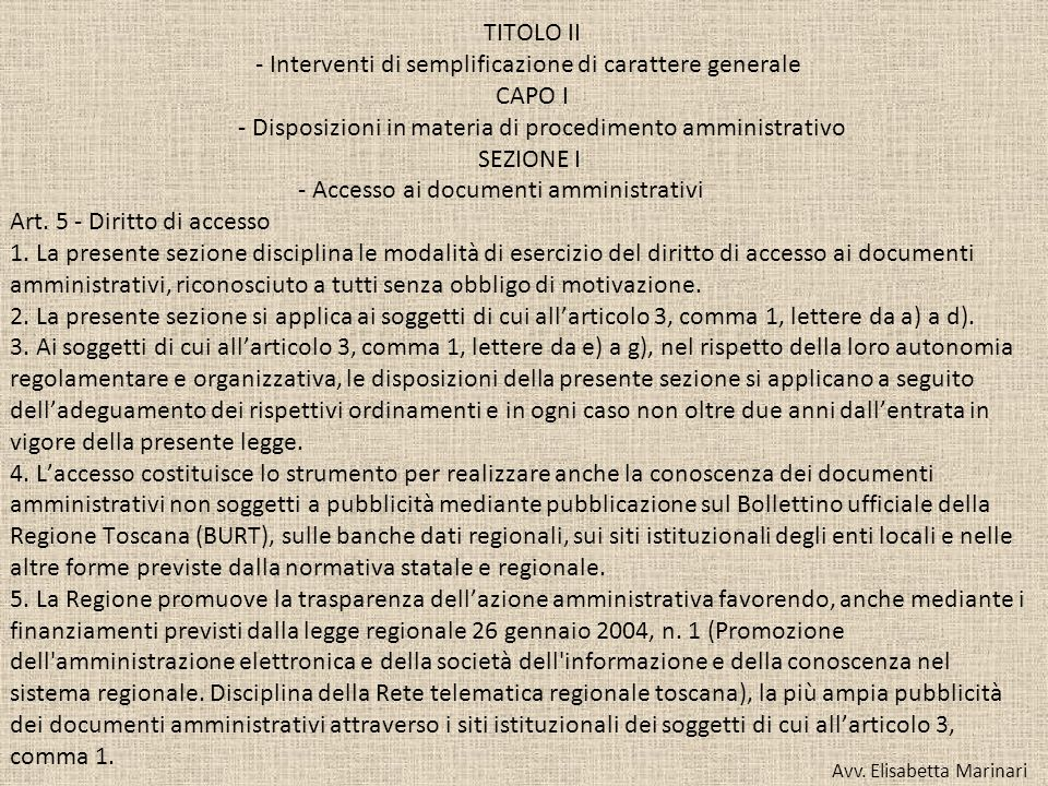 TITOLO II - Interventi di semplificazione di carattere generale CAPO I - Disposizioni in materia di procedimento amministrativo SEZIONE I - Accesso ai documenti amministrativi Art. 5 - Diritto di accesso 1. La presente sezione disciplina le modalità di esercizio del diritto di accesso ai documenti amministrativi, riconosciuto a tutti senza obbligo di motivazione. 2. La presente sezione si applica ai soggetti di cui all'articolo 3, comma 1, lettere da a) a d). 3. Ai soggetti di cui all'articolo 3, comma 1, lettere da e) a g), nel rispetto della loro autonomia regolamentare e organizzativa, le disposizioni della presente sezione si applicano a seguito dell'adeguamento dei rispettivi ordinamenti e in ogni caso non oltre due anni dall'entrata in vigore della presente legge. 4. L'accesso costituisce lo strumento per realizzare anche la conoscenza dei documenti amministrativi non soggetti a pubblicità mediante pubblicazione sul Bollettino ufficiale della Regione Toscana (BURT), sulle banche dati regionali, sui siti istituzionali degli enti locali e nelle altre forme previste dalla normativa statale e regionale. 5. La Regione promuove la trasparenza dell'azione amministrativa favorendo, anche mediante i finanziamenti previsti dalla legge regionale 26 gennaio 2004, n. 1 (Promozione dell amministrazione elettronica e della società dell informazione e della conoscenza nel sistema regionale. Disciplina della Rete telematica regionale toscana), la più ampia pubblicità dei documenti amministrativi attraverso i siti istituzionali dei soggetti di cui all'articolo 3, comma 1.