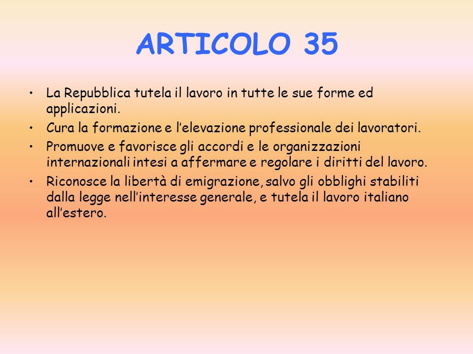 ARTICOLO 35 La Repubblica tutela il lavoro in tutte le sue forme ed applicazioni. Cura la formazione e l'elevazione professionale dei lavoratori.