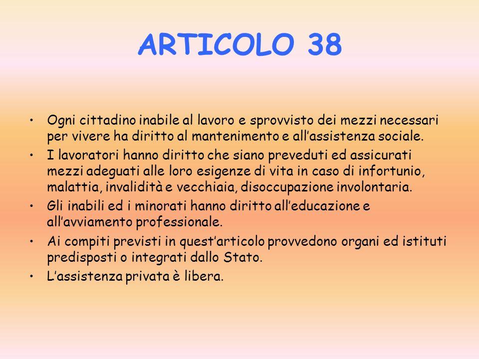 ARTICOLO 38 Ogni cittadino inabile al lavoro e sprovvisto dei mezzi necessari per vivere ha diritto al mantenimento e all'assistenza sociale.