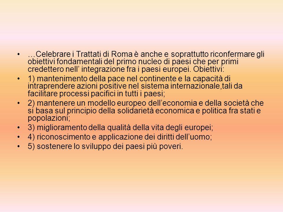 …Celebrare i Trattati di Roma è anche e soprattutto riconfermare gli obiettivi fondamentali del primo nucleo di paesi che per primi credettero nell' integrazione fra i paesi europei. Obiettivi: