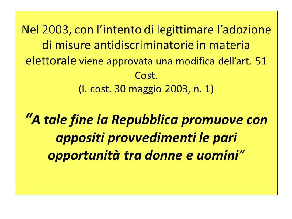 Nel 2003, con l'intento di legittimare l'adozione di misure antidiscriminatorie in materia elettorale viene approvata una modifica dell'art. 51 Cost. (l. cost. 30 maggio 2003, n. 1) A tale fine la Repubblica promuove con appositi provvedimenti le pari opportunità tra donne e uomini
