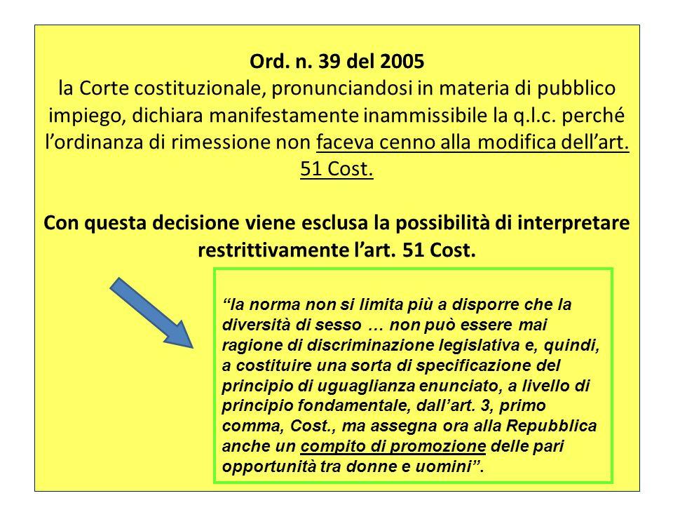Ord. n. 39 del 2005 la Corte costituzionale, pronunciandosi in materia di pubblico impiego, dichiara manifestamente inammissibile la q.l.c. perché l'ordinanza di rimessione non faceva cenno alla modifica dell'art. 51 Cost. Con questa decisione viene esclusa la possibilità di interpretare restrittivamente l'art. 51 Cost.