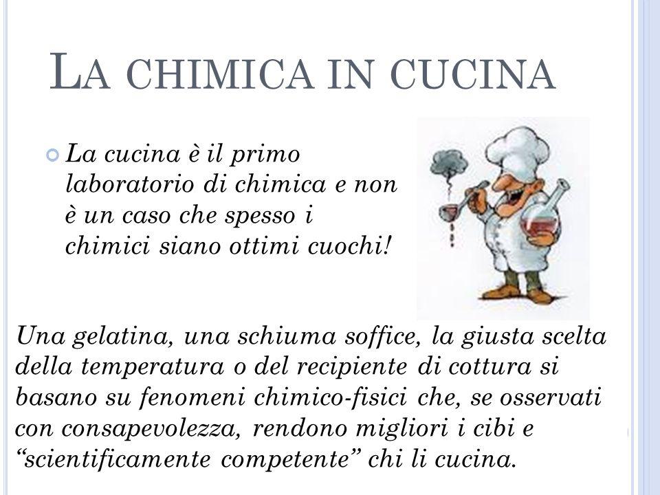 La chimica in cucina La cucina è il primo laboratorio di chimica e non è un caso che spesso i chimici siano ottimi cuochi!