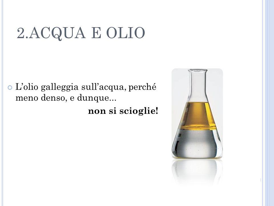 2.ACQUA E OLIO L'olio galleggia sull'acqua, perché meno denso, e dunque... non si scioglie!