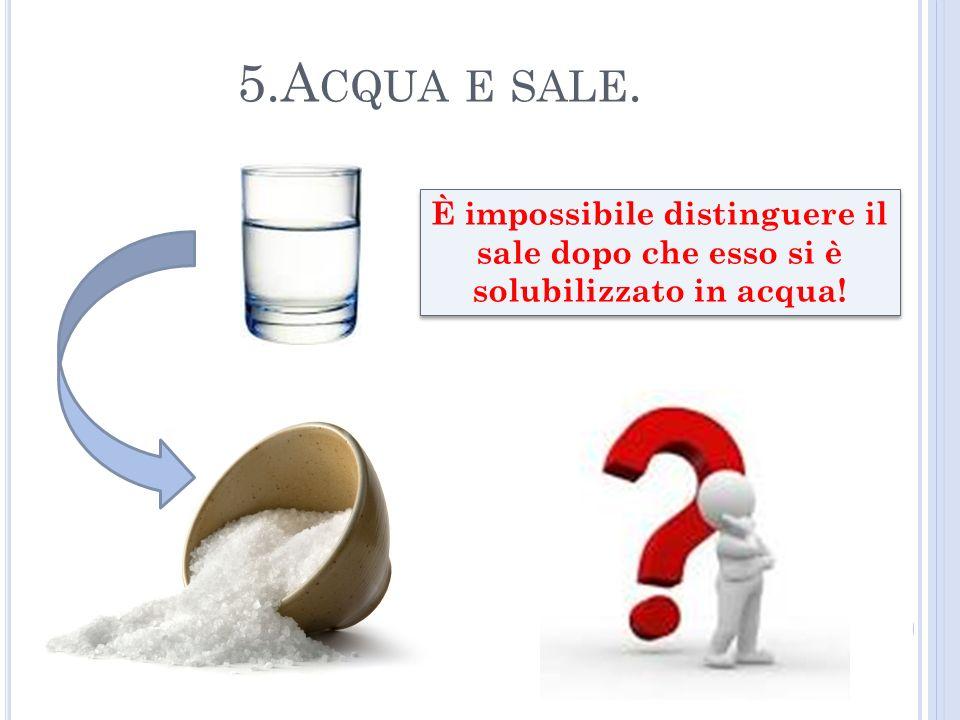 5.Acqua e sale. È impossibile distinguere il sale dopo che esso si è solubilizzato in acqua!