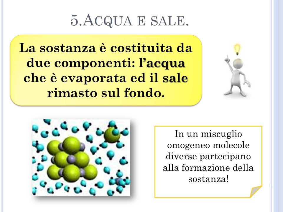 5.Acqua e sale. La sostanza è costituita da due componenti: l'acqua che è evaporata ed il sale rimasto sul fondo.