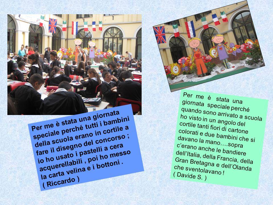 Per me è stata una giornata speciale perché quando sono arrivato a scuola ho visto in un angolo del cortile tanti fiori di cartone colorati e due bambini che si davano la mano….sopra c'erano anche le bandiere dell'Italia, della Francia, della Gran Bretagna e dell'Olanda che sventolavano !