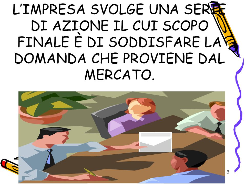 L'IMPRESA SVOLGE UNA SERIE DI AZIONE IL CUI SCOPO FINALE È DI SODDISFARE LA DOMANDA CHE PROVIENE DAL MERCATO.