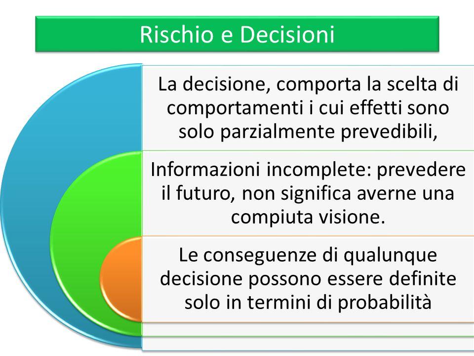 Rischio e Decisioni La decisione, comporta la scelta di comportamenti i cui effetti sono solo parzialmente prevedibili,