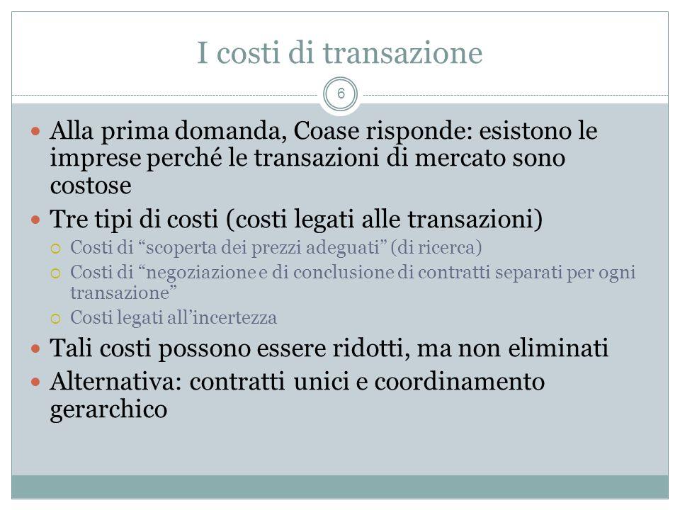 I costi di transazione Alla prima domanda, Coase risponde: esistono le imprese perché le transazioni di mercato sono costose.