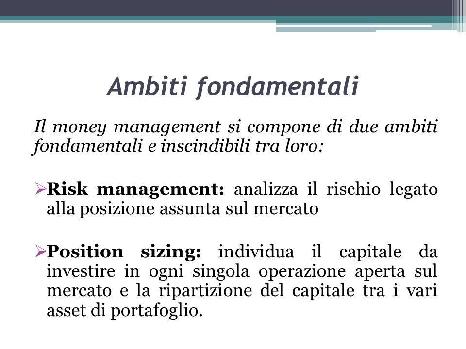 Ambiti fondamentali Il money management si compone di due ambiti fondamentali e inscindibili tra loro: