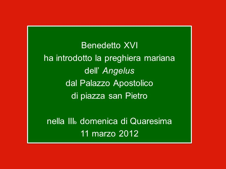 Benedetto XVI ha introdotto la preghiera mariana dell' Angelus dal Palazzo Apostolico di piazza san Pietro nella IIIb domenica di Quaresima 11 marzo 2012