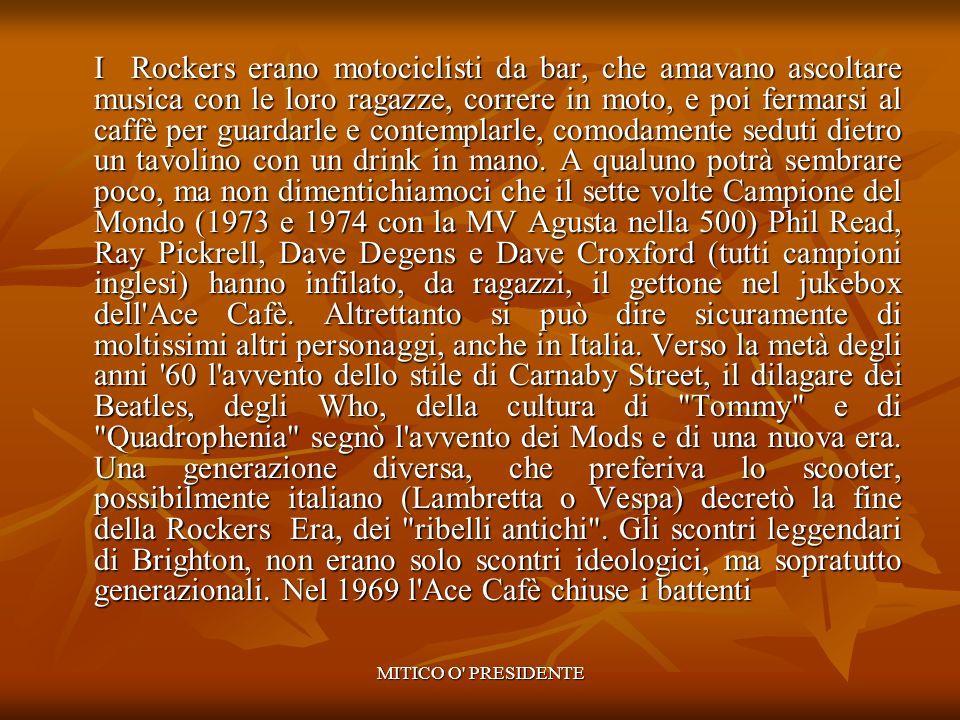 I Rockers erano motociclisti da bar, che amavano ascoltare musica con le loro ragazze, correre in moto, e poi fermarsi al caffè per guardarle e contemplarle, comodamente seduti dietro un tavolino con un drink in mano. A qualuno potrà sembrare poco, ma non dimentichiamoci che il sette volte Campione del Mondo (1973 e 1974 con la MV Agusta nella 500) Phil Read, Ray Pickrell, Dave Degens e Dave Croxford (tutti campioni inglesi) hanno infilato, da ragazzi, il gettone nel jukebox dell Ace Cafè. Altrettanto si può dire sicuramente di moltissimi altri personaggi, anche in Italia. Verso la metà degli anni 60 l avvento dello stile di Carnaby Street, il dilagare dei Beatles, degli Who, della cultura di Tommy e di Quadrophenia segnò l avvento dei Mods e di una nuova era. Una generazione diversa, che preferiva lo scooter, possibilmente italiano (Lambretta o Vespa) decretò la fine della Rockers Era, dei ribelli antichi . Gli scontri leggendari di Brighton, non erano solo scontri ideologici, ma sopratutto generazionali. Nel 1969 l Ace Cafè chiuse i battenti