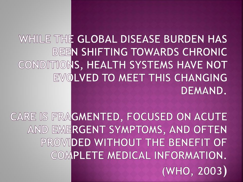 While the global disease burden has been shifting towards chronic conditions, health systems have not evolved to meet this changing demand.