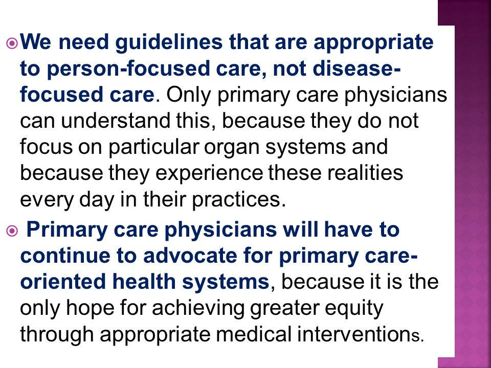 We need guidelines that are appropriate to person-focused care, not disease- focused care. Only primary care physicians can understand this, because they do not focus on particular organ systems and because they experience these realities every day in their practices.
