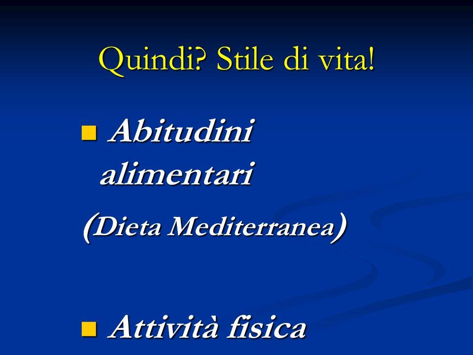 Quindi Stile di vita! Abitudini alimentari (Dieta Mediterranea) Attività fisica